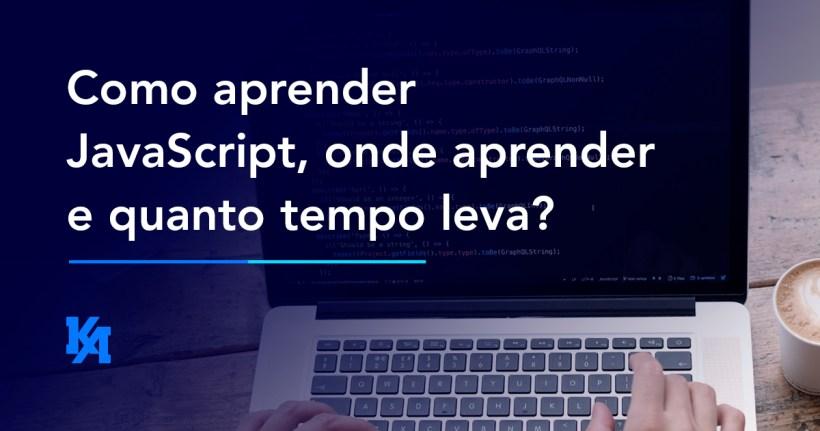 Como aprender JavaScript, onde aprender e quanto tempo leva?