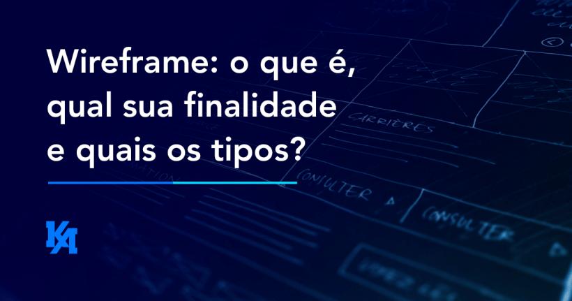 Wireframe: o que é, qual sua finalidade e quais os tipos?