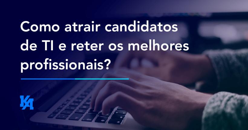 Como atrair candidatos de TI e reter os melhores profissionais?